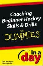 Coaching Beginner Hockey Skills and Drills In A Day For Dummies ebook by Don MacAdam, Gail Reynolds