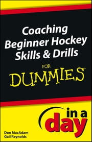 Coaching Beginner Hockey Skills and Drills In A Day For Dummies ebook by Don MacAdam,Gail Reynolds