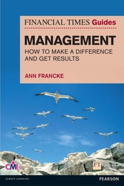 FT Guide to Management - How to be a Manager Who Makes a Difference and Gets Results ebook by Ann Francke