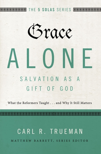 Grace Alone---Salvation as a Gift of God - What the Reformers Taughts...and Why It Still Matters ebook by Matthew Barrett,Carl R. Trueman
