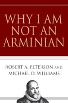 Why I Am Not an Arminian ebook by Robert A. Peterson, Michael D. Williams