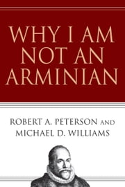 Why I Am Not an Arminian ebook by Robert A. Peterson,Michael D. Williams