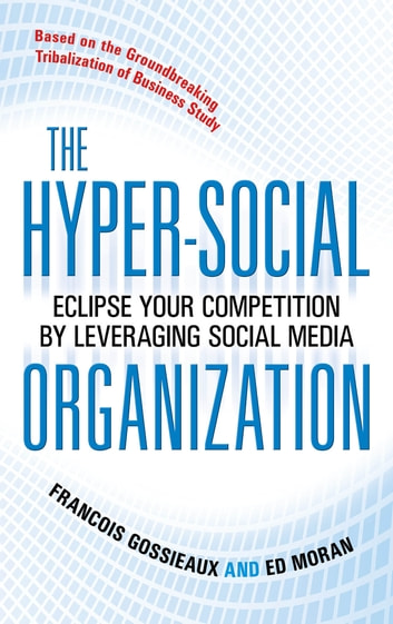The Hyper-Social Organization: Eclipse Your Competition by Leveraging Social Media ebook by Francois Gossieaux,Ed Moran