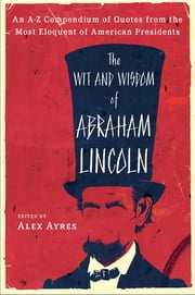 The Wit and Wisdom of Abraham Lincoln - An A-Z Compendium of Quotes from the Most Eloquent of American Presidents ebook by Alex Ayres