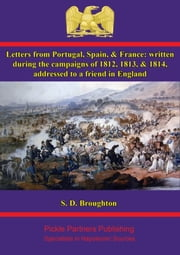 Letters from Portugal, Spain, & France: written during the campaigns of 1812, 1813, & 1814 ebook by S. D. Broughton