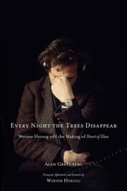 Every Night the Trees Disappear - Werner Herzog and the Making of Heart of Glass ebook by Alan Greenberg,Werner Herzog