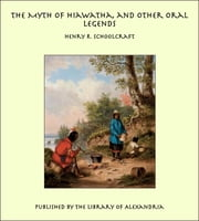The Myth of Hiawatha, and Other Oral Legends ebook by Henry R. Schoolcraft