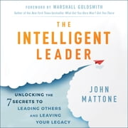 The Intelligent Leader - Unlocking the 7 Secrets to Leading Others and Leaving Your Legacy audiobook by John Mattone