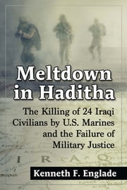 Meltdown in Haditha - The Killing of 24 Iraqi Civilians by U.S. Marines and the Failure of Military Justice ebook by Kenneth F. Englade