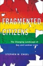 Fragmented Citizens - The Changing Landscape of Gay and Lesbian Lives ebook by Stephen M. Engel