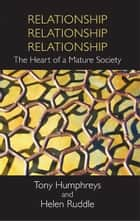 Relationship, Relationship, Relationship: The Heart of a Mature Society ebook by Tony  Humphreys,Helen Ruddle