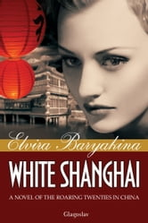 White Shanghai: A Novel of the Roaring Twenties in China ebook by Elvira Baryakina