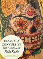 Beauty is Convulsive: The Passion of Frida Kahlo ebook by Carole Maso