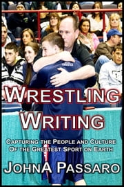 Wrestling Writing - Capturing the People and Culture of the Greatest Sport on Earth ebook by JohnA Passaro