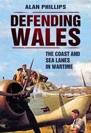 Defending Wales - The Coast & Sea Lanes in Wartime ebook by Alan Phillips