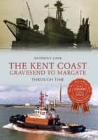 The Kent Coast Gravesend to Margate Through Time ebook by Anthony Lane