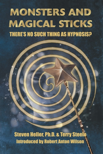 Monsters and Magical Sticks - There's No Such Thing As Hypnosis? ebook by Steven Heller,Terry Lee Steele,Robert Anton Wilson