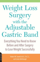 Weight Loss Surgery with the Adjustable Gastric Band - Everything You Need to Know Before and After Surgery to Lose Weight Successfully ebook by Robert Sewell M.D., M.D.,Linda Rohrbough