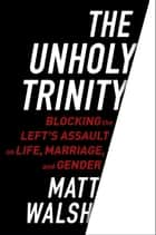 The Unholy Trinity - Blocking the Left's Assault on Life, Marriage, and Gender ebook by Matt Walsh