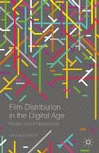 Film Distribution in the Digital Age - Pirates and Professionals ebook by Virginia Crisp