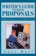 Writer's Guide to Book Proposals - Templates, Query Letters, & Free Media Publicity ebook by Anne Hart