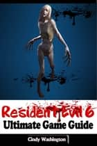 Resident Evil 6 - Ultimate Game Guide ebook by Cindy Washington