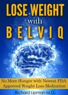 Lose Weight with Belviq: No More Hunger with the Newest FDA Approved Weight Loss Medication ebook by Richard Lipman MD