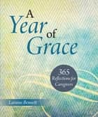 A Year of Grace - 365 Reflections for Caregivers ebook by Laraine Bennett