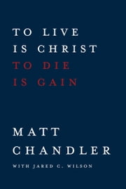 To Live Is Christ to Die Is Gain ebook by Matt Chandler,Jared C. Wilson