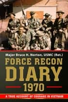 Force Recon Diary, 1970 - A True Account of Courage in Vietnam ebook by Major Bruce H. Norton, USMC (Ret.)