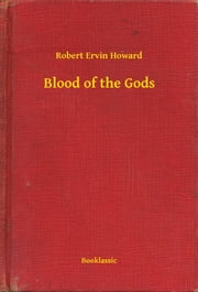 Blood of the Gods ebook by Robert Ervin Howard