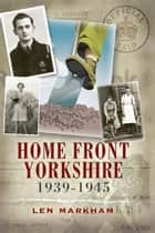 Homefront Yorkshire ebook by Len Markham