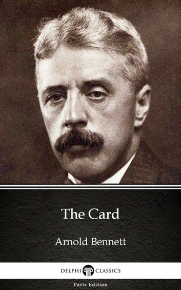 The Card by Arnold Bennett - Delphi Classics (Illustrated) ebook by Arnold Bennett