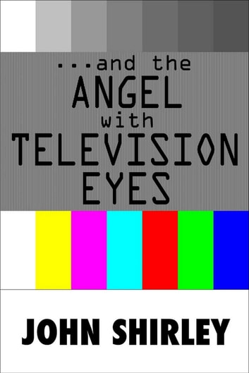 …And The Angel With Television Eyes ebook by John Shirley