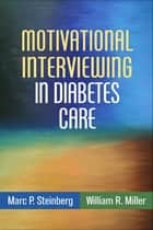 Motivational Interviewing in Diabetes Care ebook by Marc P. Steinberg, MD, William R. Miller,...