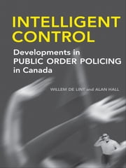 Intelligent Control - Developments in Public Order Policing in Canada ebook by Willem de Lint,Alan  Hall