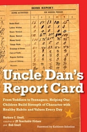 Uncle Dan's Report Card - From Toddlers to Teenagers, Helping Our Children Build Strength of Character wit h Healthy Habits and Values Every Day ebook by Barbara C. Unell,Bob Unell