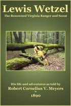 Lewis Wetzel - The Renowned Virginia Ranger and Scout ebook by Robert Cornelius V. Meyers, C. Stephen Badgley
