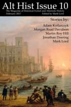 Alt Hist Issue 10 - The Magazine of Historical Fiction and Alternate History eBook by Mark Lord, Jonathan Doering, Martin Roy Hill,...
