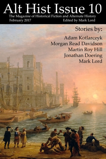 Alt Hist Issue 10 - The Magazine of Historical Fiction and Alternate History ebook by Mark Lord,Jonathan Doering,Martin Roy Hill,Morgan Read Davidson,Adam Kotlarczyk