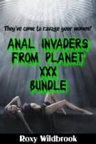 Anal Invaders From Planet XXX Bundle (Alien Gangbang Erotica Bundle) ebook by Roxy Wildbrook