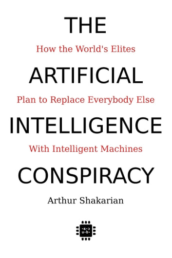 The Artificial Intelligence Conspiracy: How the World's Elites Plan to Replace Everybody Else with Intelligent Machines ebook by Arthur Shakarian