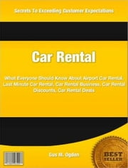 Car Rental - What Everyone Should Know About Airport Car Rental, Last Minute Car Rental, Car Rental Business, Car Rental Discounts, Car Rental Deals ebook by Gus Ogden