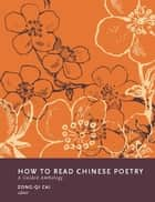 How to Read Chinese Poetry - A Guided Anthology ebook by Zong-qi Cai