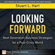 Looking Forward - Next Generation Business Strategies for a Post-Crisis World ebook by Stuart L. Hart