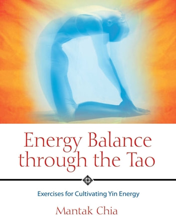 Energy Balance through the Tao - Exercises for Cultivating Yin Energy ebook by Mantak Chia