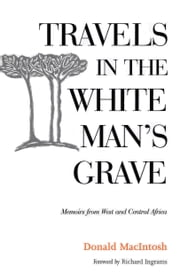 Travels in the White Man's Grave - Memoirs from West and Central Africa ebook by Donald MacIntosh