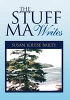 The Stuff Ma Writes ebook by Susan Louise Bailey