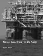 Never, Ever, Bring This Up Again ebook by Jon Thorpe