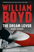 The Dream Lover - Short Stories ebook by William Boyd
